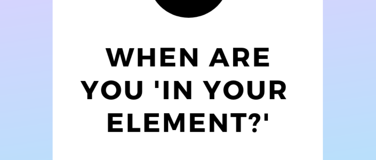 When are you in your element?